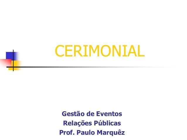 CERIMONIAL  Gestão de Eventos Relações Públicas Prof. Paulo Marquêz