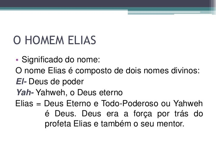 O HOMEM ELIAS• Significado do nome:O nome Elias é composto de dois nomes divinos:El- Deus de poderYah- Yahweh, o Deus eter...