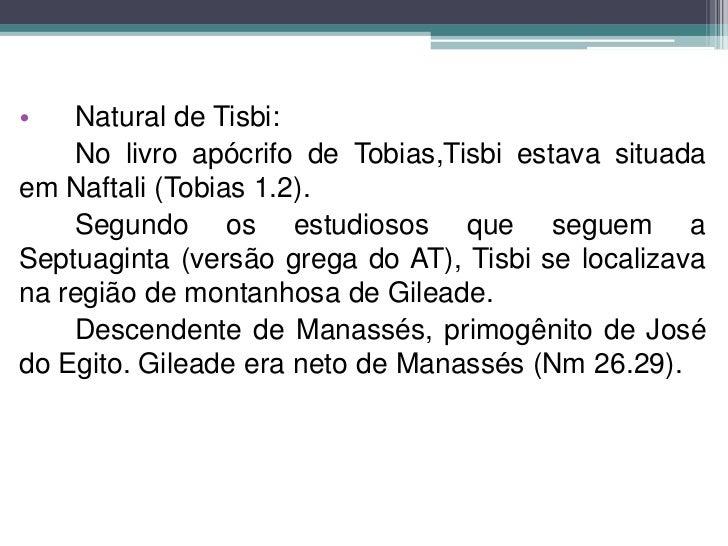 •   Natural de Tisbi:    No livro apócrifo de Tobias,Tisbi estava situadaem Naftali (Tobias 1.2).    Segundo os estudiosos...