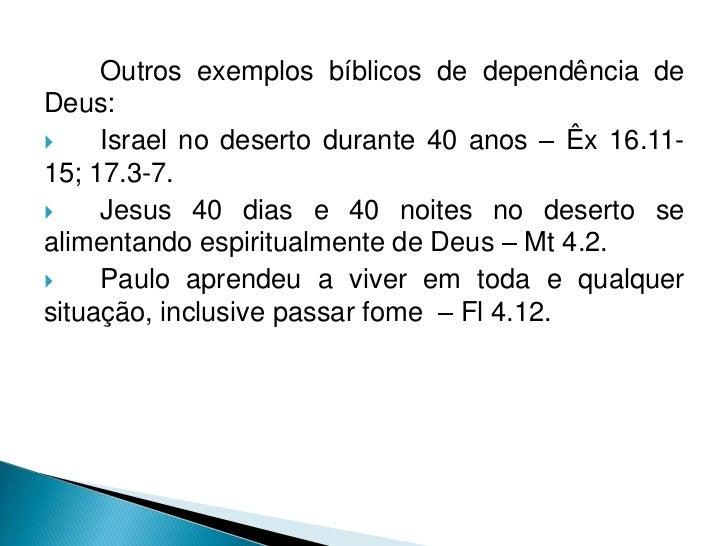 Outros exemplos bíblicos de dependência deDeus:    Israel no deserto durante 40 anos – Êx 16.11-15; 17.3-7.    Jesus 40 ...