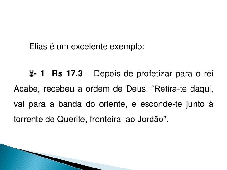 """Elias é um excelente exemplo:    - 1 Rs 17.3 – Depois de profetizar para o reiAcabe, recebeu a ordem de Deus: """"Retira-te ..."""