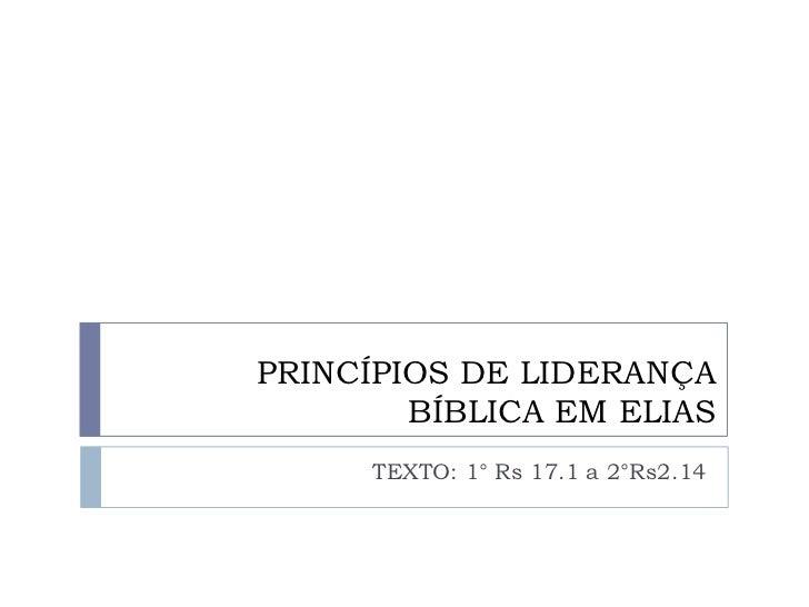 PRINCÍPIOS DE LIDERANÇA        BÍBLICA EM ELIAS      TEXTO: 1° Rs 17.1 a 2°Rs2.14