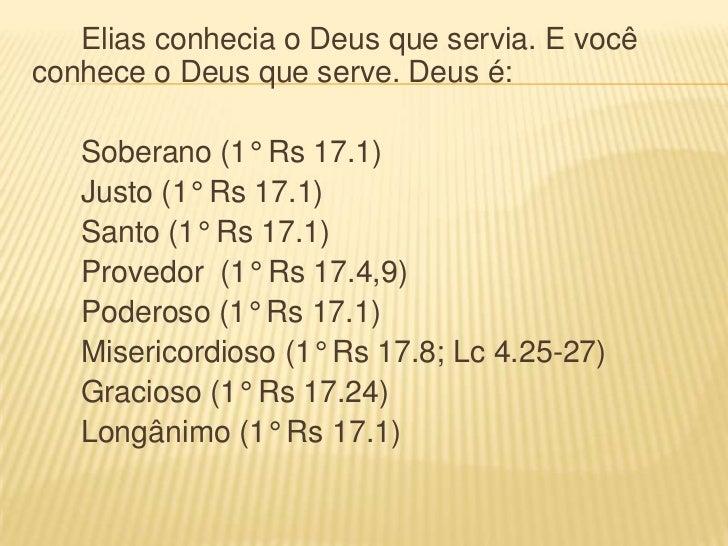 Elias conhecia o Deus que servia. E vocêconhece o Deus que serve. Deus é:   Soberano (1° Rs 17.1)   Justo (1° Rs 17.1)   S...
