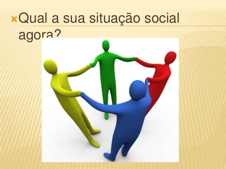 Qual a sua situação social agora?