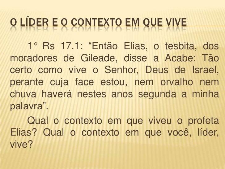 """O LÍDER E O CONTEXTO EM QUE VIVE    1° Rs 17.1: """"Então Elias, o tesbita, dosmoradores de Gileade, disse a Acabe: Tãocerto ..."""