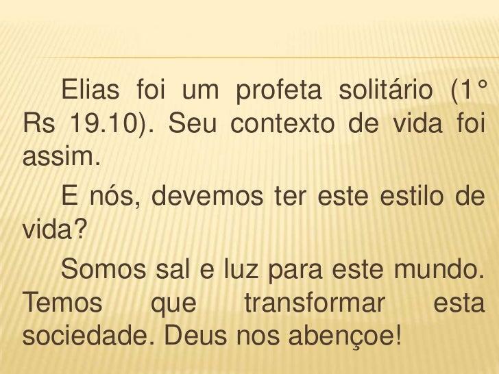 Elias foi um profeta solitário (1°Rs 19.10). Seu contexto de vida foiassim.   E nós, devemos ter este estilo devida?   Som...