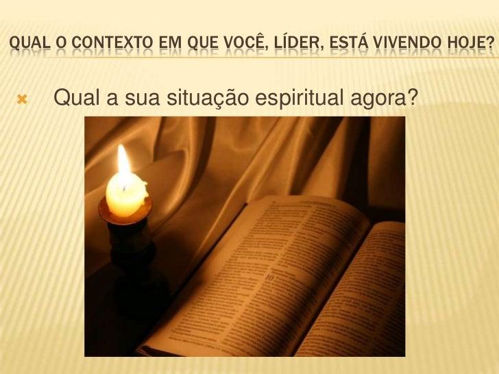 QUAL O CONTEXTO EM QUE VOCÊ, LÍDER, ESTÁ VIVENDO HOJE?   Qual a sua situação espiritual agora?