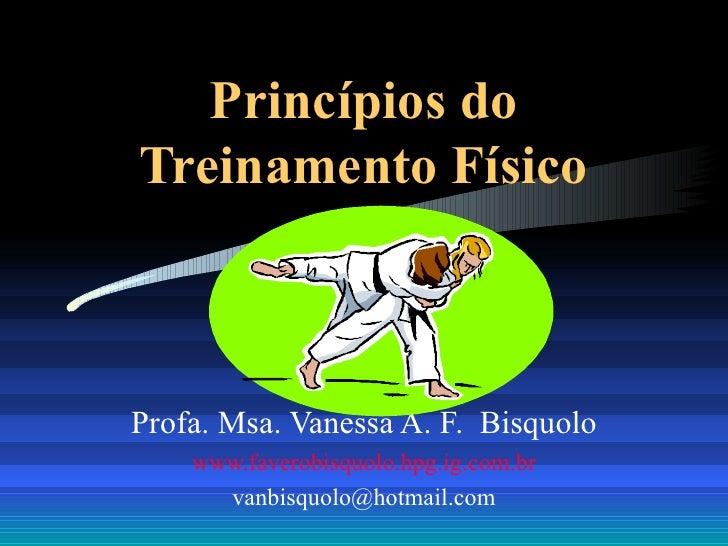 Princípios do Treinamento Físico Profa. Msa. Vanessa A. F.  Bisquolo www.faverobisquolo.hpg.ig.com.br [email_address]