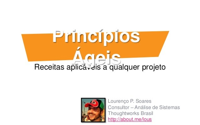 Receitas aplicáveis a qualquer projetoPrincípiosÁgeisLourenço P. SoaresConsultor – Análise de SistemasThoughtworks Brasilh...