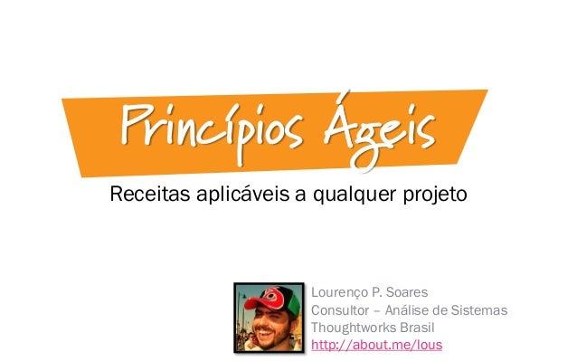 Receitas aplicáveis a qualquer projeto Princípios Ágeis Lourenço P. Soares Consultor – Análise de Sistemas Thoughtworks Br...