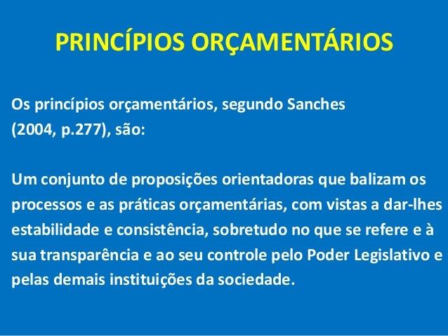 PRINCÍPIOS ORÇAMENTÁRIOS Os princípios orçamentários, segundo Sanches (2004, p.277), são: Um conjunto de proposições orien...
