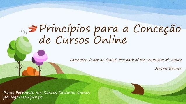 Princípios para a Conceção  de Cursos Online  Education is not an island, but part of the continent of culture  Paulo Fern...