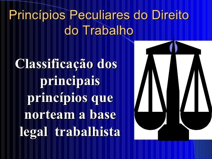Princípios Peculiares do Direito do Trabalho <ul><li>Classificação dos principais princípios que norteam a base legal  tra...