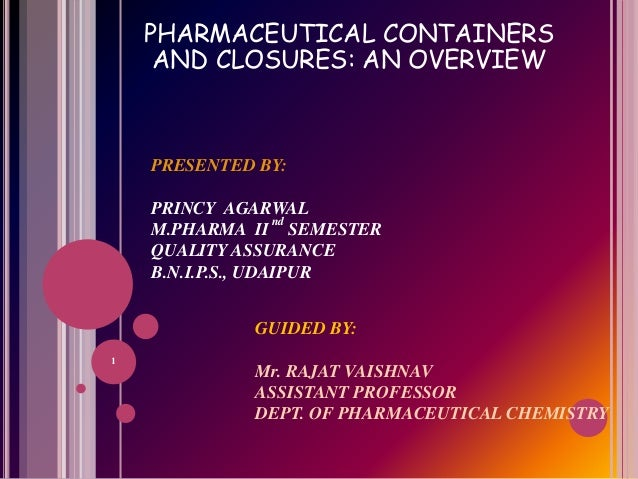 PHARMACEUTICAL CONTAINERS AND CLOSURES: AN OVERVIEW PRESENTED BY: PRINCY AGARWAL M.PHARMA II nd SEMESTER QUALITY ASSURANCE...