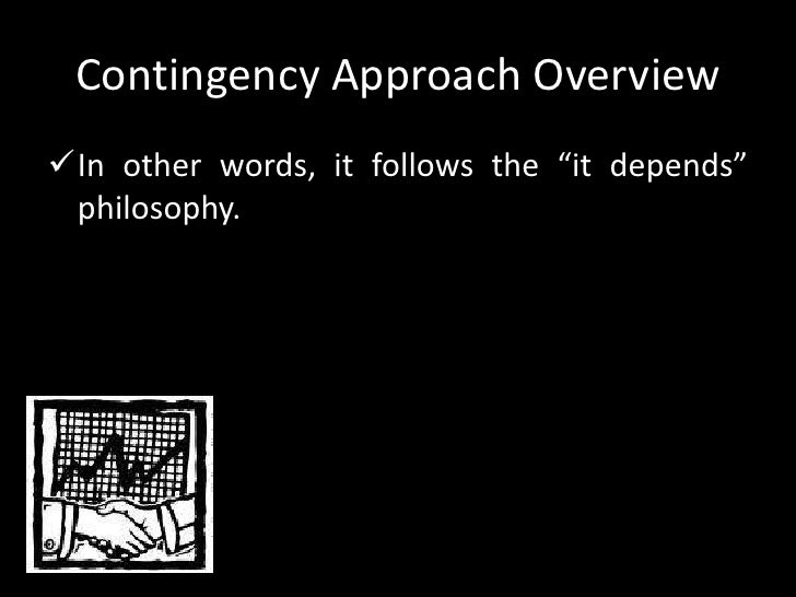 contingency approach An example of the contingency approach is in business management when a manager deals with challenges as they arise by assigning tasks to employees with relevant skills the contingency approach also.