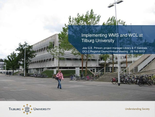 Implementing WMS and WCL atTilburg UniversityJola G.B. Prinsen, project manager Library & IT ServicesOCLC Regional Council...