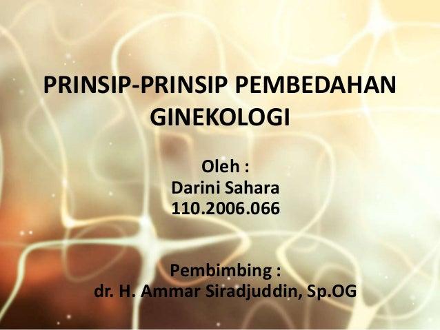 PRINSIP-PRINSIP PEMBEDAHAN         GINEKOLOGI               Oleh :            Darini Sahara            110.2006.066       ...