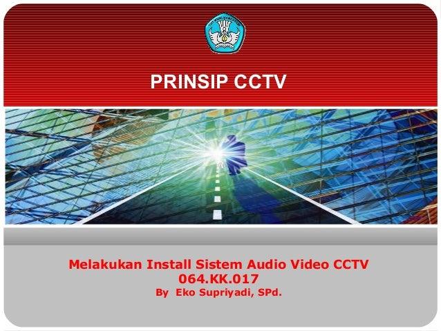 PRINSIP CCTVMelakukan Install Sistem Audio Video CCTV064.KK.017By Eko Supriyadi, SPd.
