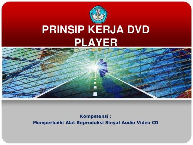 PRINSIP KERJA DVD PLAYER  Kompetensi : Memperbaiki Alat Reproduksi Sinyal Audio Video CD
