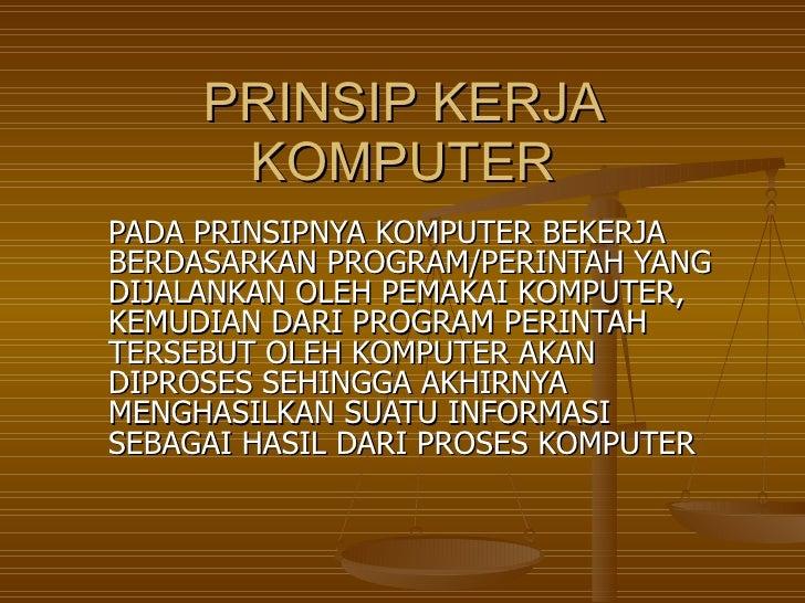 PRINSIP KERJA KOMPUTER PADA PRINSIPNYA KOMPUTER BEKERJA BERDASARKAN PROGRAM/PERINTAH YANG DIJALANKAN OLEH PEMAKAI KOMPUTER...