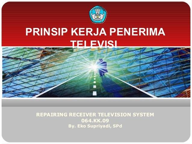 PRINSIP KERJA PENERIMATELEVISIREPAIRING RECEIVER TELEVISION SYSTEM064.KK.09By. Eko Supriyadi, SPd