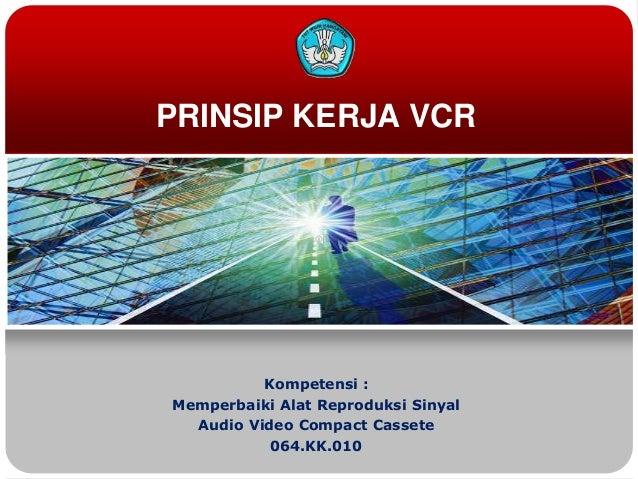 PRINSIP KERJA VCRKompetensi :Memperbaiki Alat Reproduksi SinyalAudio Video Compact Cassete064.KK.010