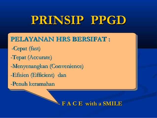 PRINSIP PPGDPRINSIP PPGDF A C E with a SMILEF A C E with a SMILEPELAYANAN HRS BERSIFAT :PELAYANAN HRS BERSIFAT :-Cepat (fa...