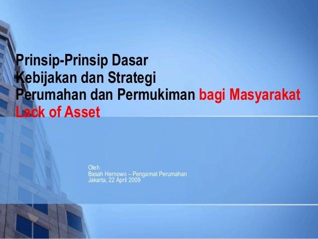 Prinsip-Prinsip DasarKebijakan dan StrategiPerumahan dan Permukiman bagi MasyarakatLack of Asset          Oleh          Ba...
