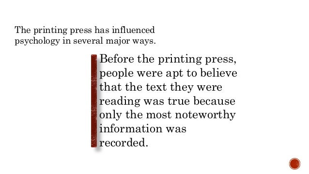 The printing press has influenced psychology in several major ways. Before the printing press, people were apt to believe ...