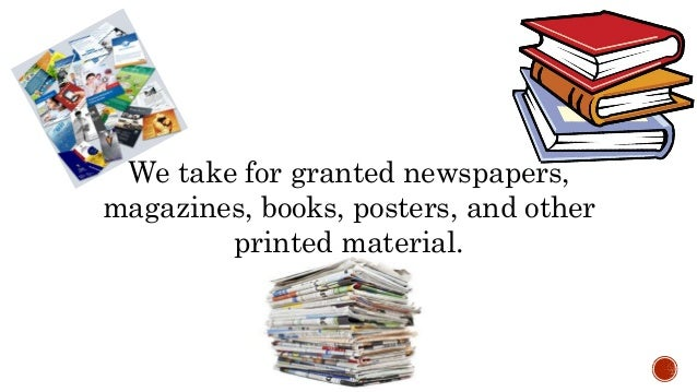 We take for granted newspapers, magazines, books, posters, and other printed material.
