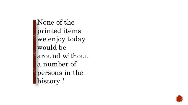 None of the printed items we enjoy today would be around without a number of persons in the history !