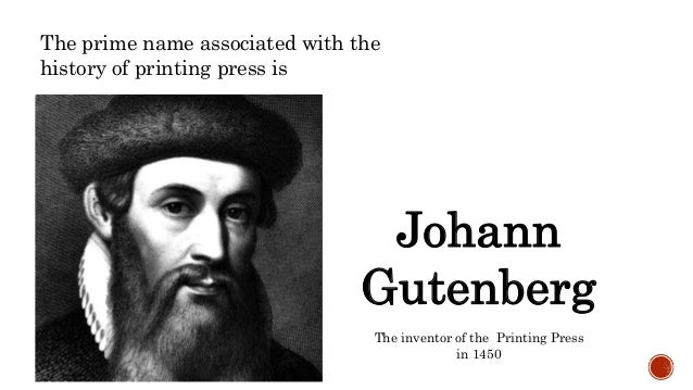 The prime name associated with the history of printing press is Johann Gutenberg The inventor of the Printing Press in 1450