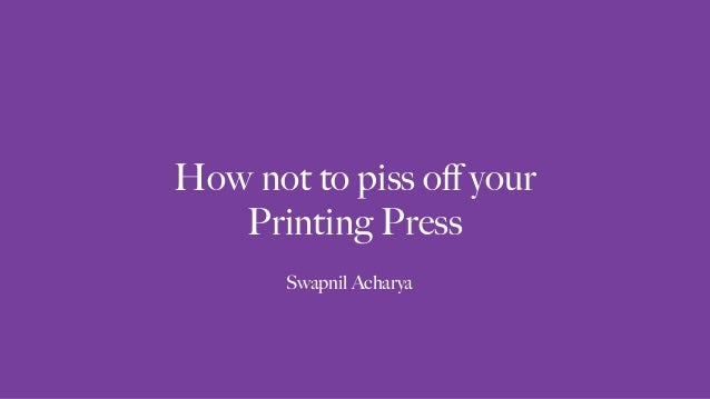 How not to piss off your Printing Press Swapnil Acharya