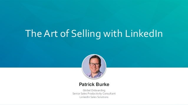 The Art of Selling with LinkedIn Patrick Burke Global Onboarding Senior Sales Productivity Consultant LinkedIn Sales Solut...