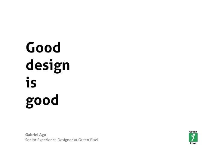 Good design is good  GabrielAgu SeniorExperienceDesigneratGreenPixel