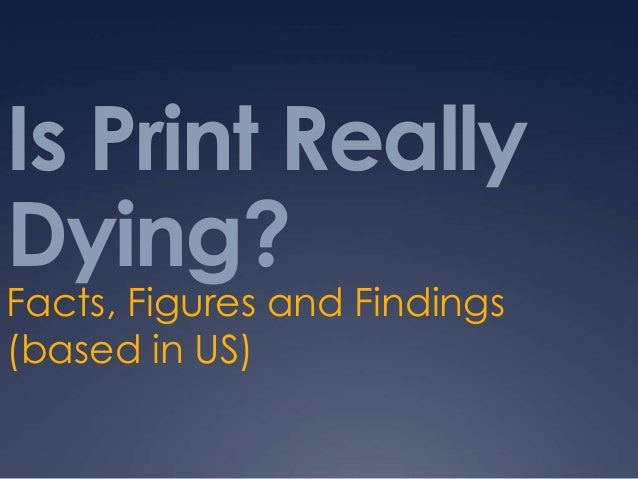 Is Print ReallyDying?Facts, Figures and Findings(based in US)