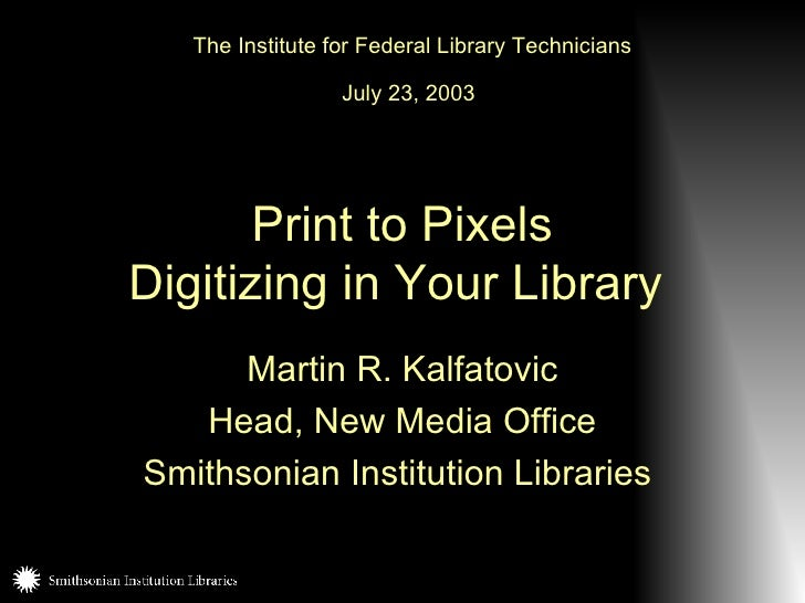 Print to Pixels Digitizing in Your Library   Martin R. Kalfatovic Head, New Media Office Smithsonian Institution Libraries...