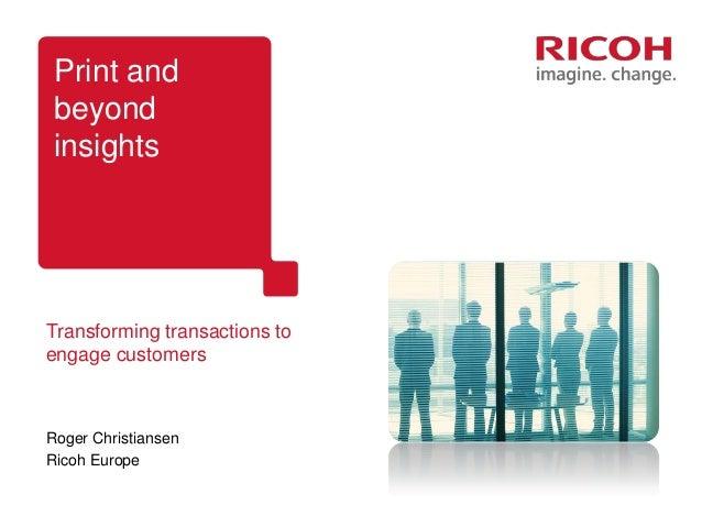 Print and beyond insightsTransforming transactions toengage customersRoger ChristiansenRicoh Europe