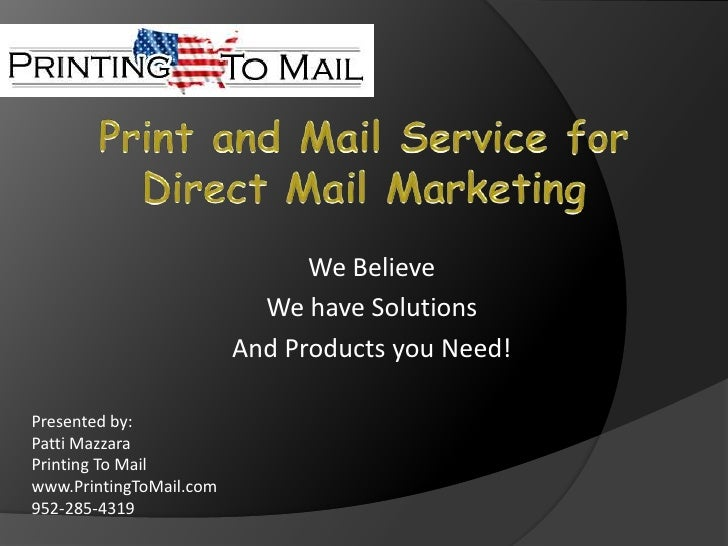 Print and Mail Service for Direct Mail Marketing<br />We Believe<br />We have Solutions<br />And Products you Need!<br />P...