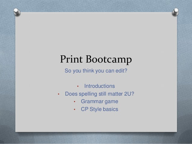 Print Bootcamp So you think you can edit? • Introductions • Does spelling still matter 2U? • Grammar game • CP Style basics