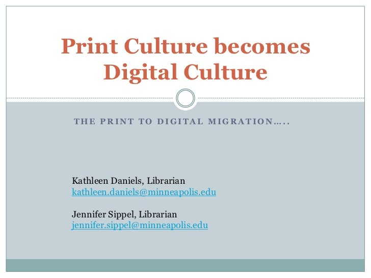 Print Culture becomes     Digital Culture   THE PRINT TO DIGITAL MIGRATION…..     Kathleen Daniels, Librarian kathleen.dan...