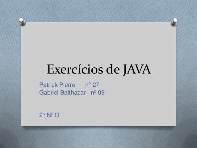 Exercícios de JAVA Patrick Pierre nº 27 Gabriel Balthazar nº 09 2°INFO