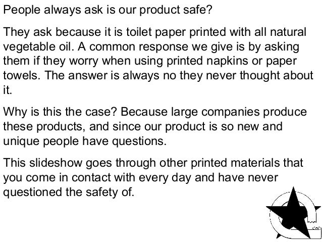 People always ask is our product safe?They ask because it is toilet paper printed with all naturalvegetable oil. A common ...