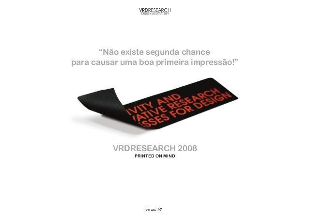 """Pdf pag. 1/7VRDRESEARCH 2008Printed on Mind""""Não existe segunda chancepara causar uma boa primeira impressão!"""""""