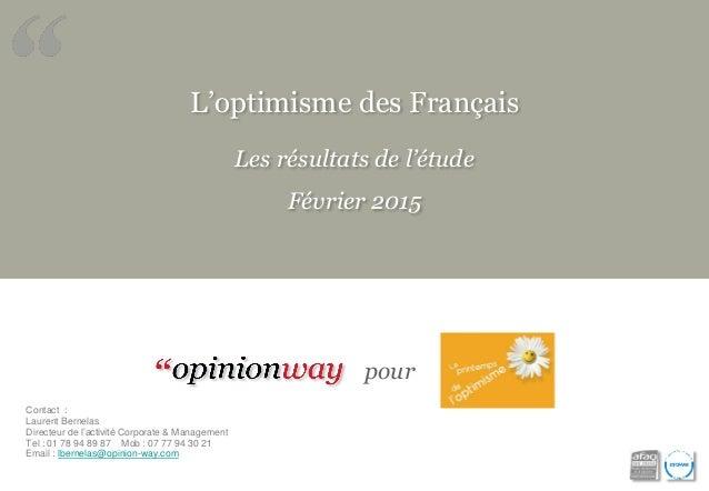 L'optimisme des Français Les résultats de l'étude Février 2015 pour Contact : Laurent Bernelas Directeur de l'activité Cor...
