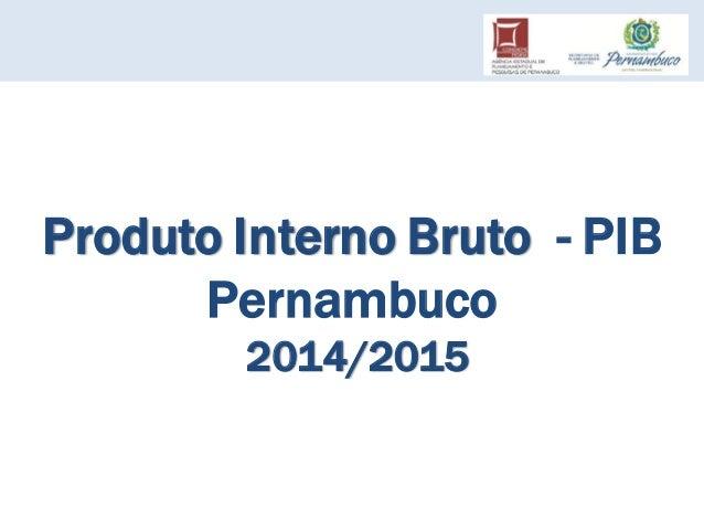 Produto Interno Bruto - PIB Pernambuco 2014/2015