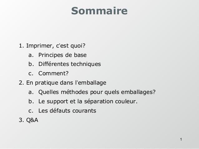 1 Sommaire 1. Imprimer, c'est quoi? a. Principes de base b. Différentes techniques c. Comment? 2. En pratique dans l'embal...