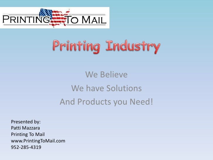 Printing Industry<br />We Believe<br />We have Solutions<br />And Products you Need!<br />Presented by: <br />Patti Mazzar...