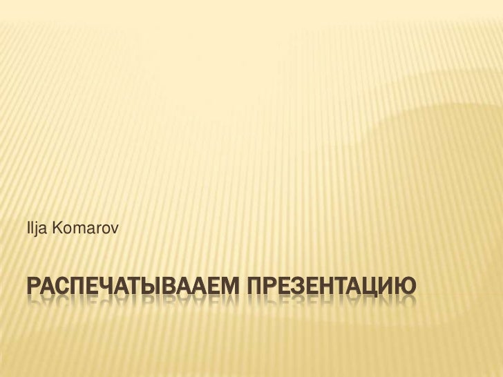 Распечатывааем презентацию<br />Ilja Komarov<br />