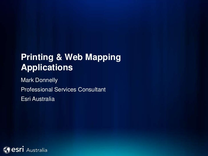 Printing & Web MappingApplicationsMark DonnellyProfessional Services ConsultantEsri Australia